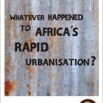 Whatever happened to Africa's rapid urbanisation?