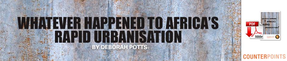 WHATEVER HAPPENED TO AFRICA'S RAPID URBANISATION by DEBORAH POTTS